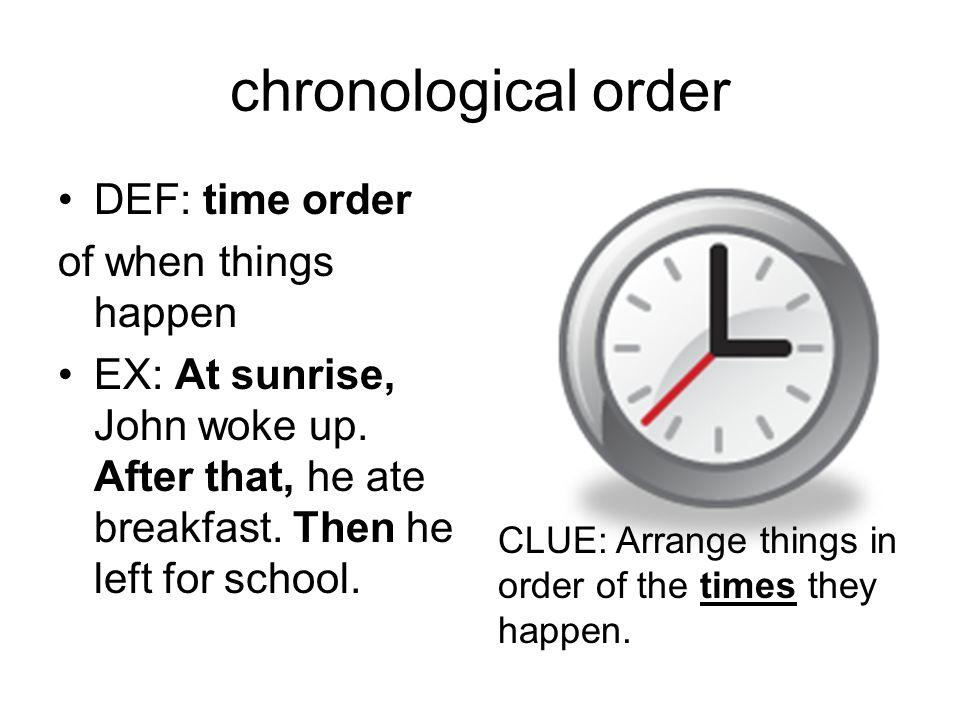 chronological order DEF: time order of when things happen EX: At sunrise, John woke up.