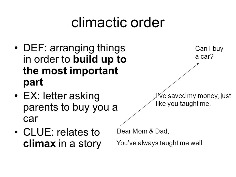 climactic order DEF: arranging things in order to build up to the most important part EX: letter asking parents to buy you a car CLUE: relates to climax in a story Dear Mom & Dad, You've always taught me well.