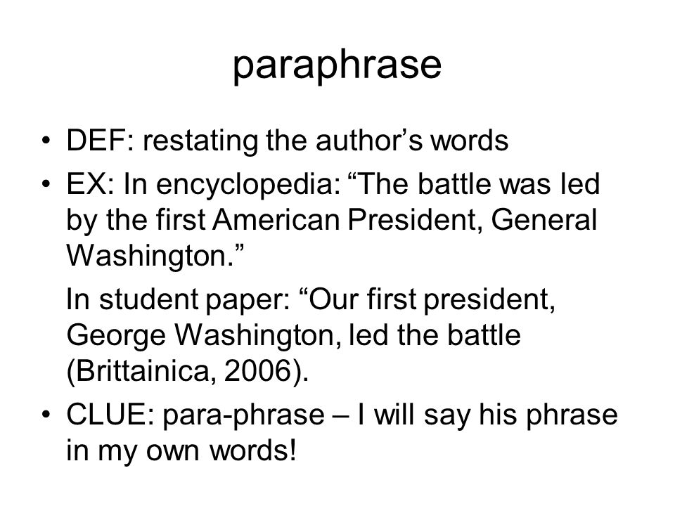 paraphrase DEF: restating the author's words EX: In encyclopedia: The battle was led by the first American President, General Washington. In student paper: Our first president, George Washington, led the battle (Brittainica, 2006).