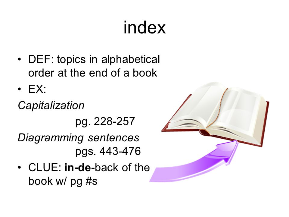 index DEF: topics in alphabetical order at the end of a book EX: Capitalization pg. 228-257 Diagramming sentences pgs. 443-476 CLUE: in-de-back of the