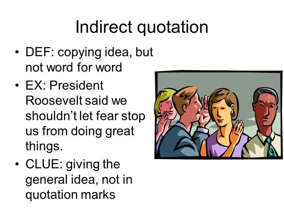 Indirect quotation DEF: copying idea, but not word for word EX: President Roosevelt said we shouldn't let fear stop us from doing great things.