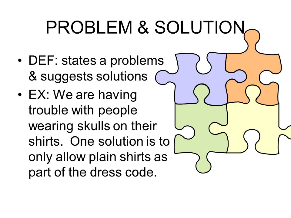 PROBLEM & SOLUTION DEF: states a problems & suggests solutions EX: We are having trouble with people wearing skulls on their shirts. One solution is t