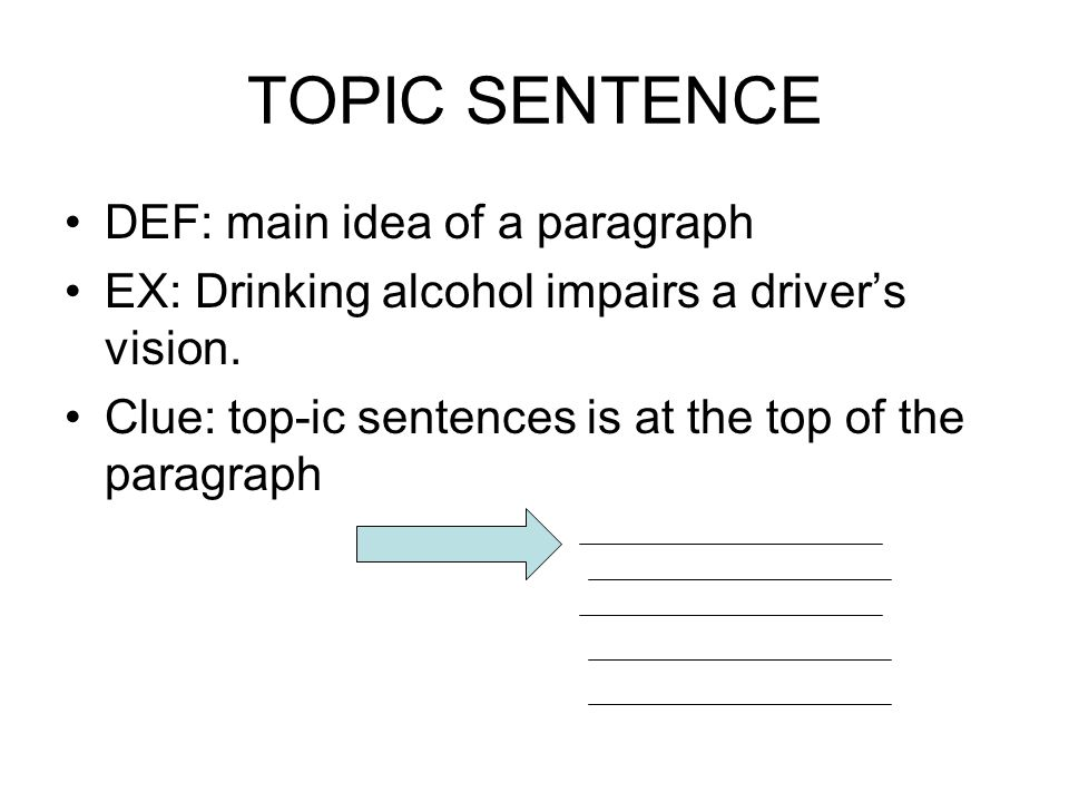 TOPIC SENTENCE DEF: main idea of a paragraph EX: Drinking alcohol impairs a driver's vision. Clue: top-ic sentences is at the top of the paragraph