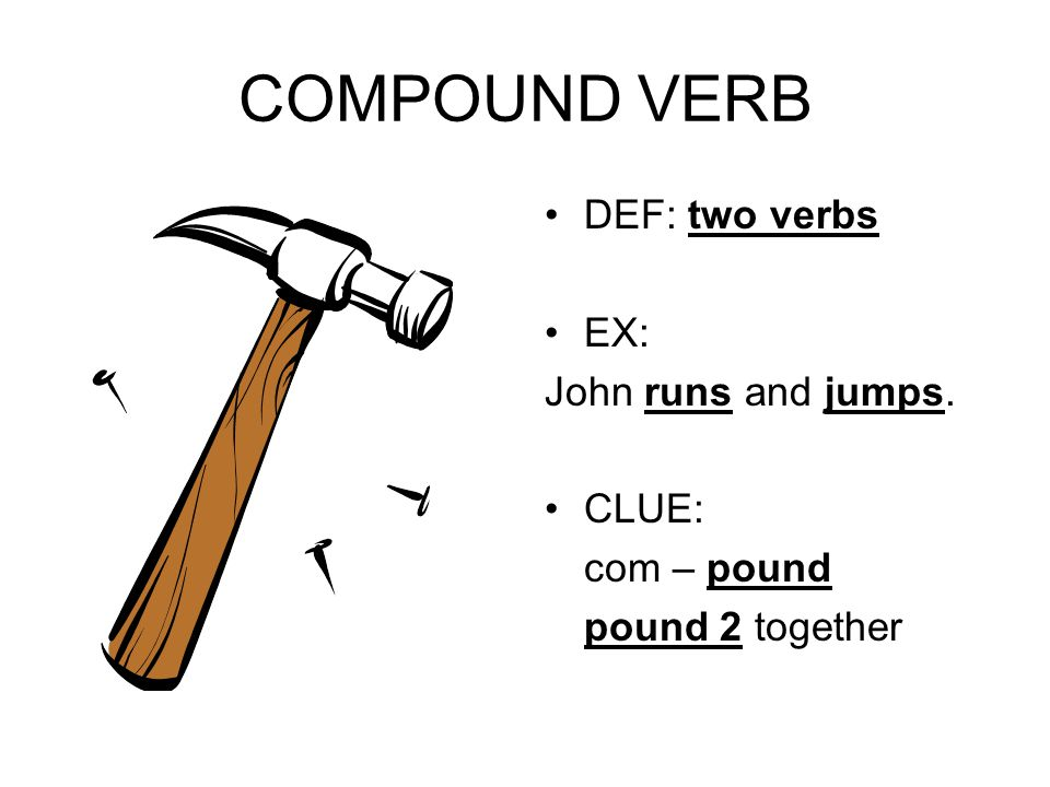 COMPOUND VERB DEF: two verbs EX: John runs and jumps. CLUE: com – pound pound 2 together