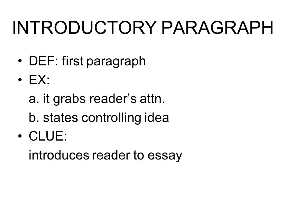 INTRODUCTORY PARAGRAPH DEF: first paragraph EX: a. it grabs reader's attn. b. states controlling idea CLUE: introduces reader to essay