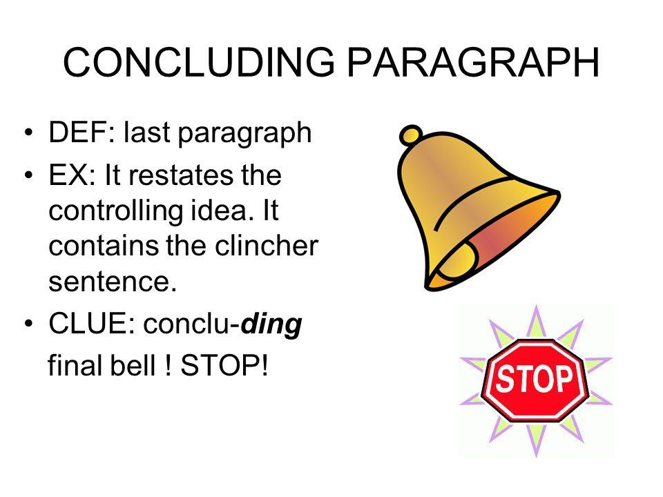 CONCLUDING PARAGRAPH DEF: last paragraph EX: It restates the controlling idea. It contains the clincher sentence. CLUE: conclu-ding final bell ! STOP!