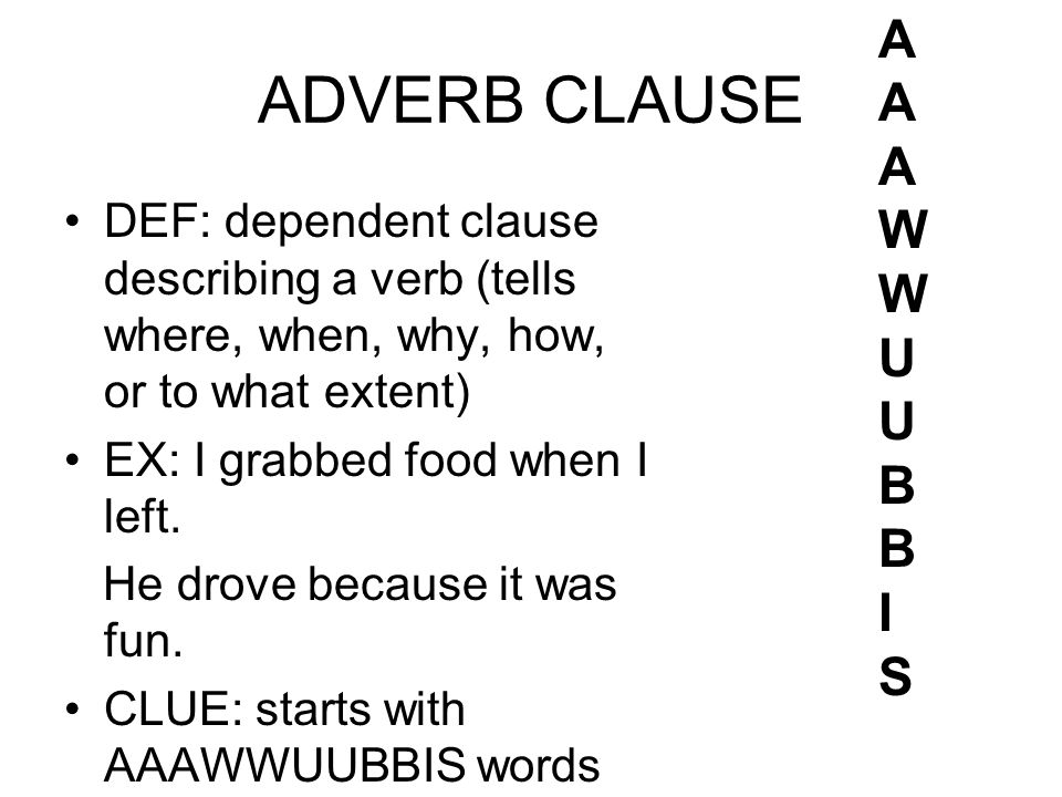 ADVERB CLAUSE DEF: dependent clause describing a verb (tells where, when, why, how, or to what extent) EX: I grabbed food when I left.