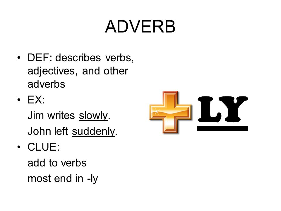 ADVERB DEF: describes verbs, adjectives, and other adverbs EX: Jim writes slowly. John left suddenly. CLUE: add to verbs most end in -ly LY