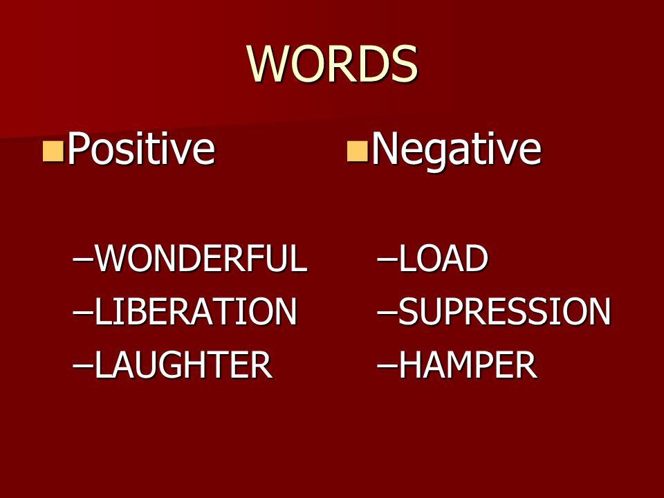 WORDS Positive Positive –WONDERFUL –LIBERATION –LAUGHTER Negative Negative –LOAD –SUPRESSION –HAMPER