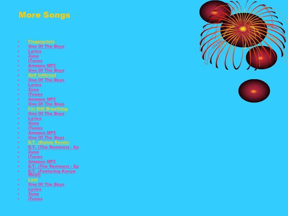 More Songs Fingerprints One Of The Boys Lyrics Zune iTunes Amazon MP3 One Of The Boys Self Inflicted One Of The Boys Lyrics Zune iTunes Amazon MP3 One Of The Boys I m Still Breathing One Of The Boys Lyrics Zune iTunes Amazon MP3 One Of The Boys E.T.