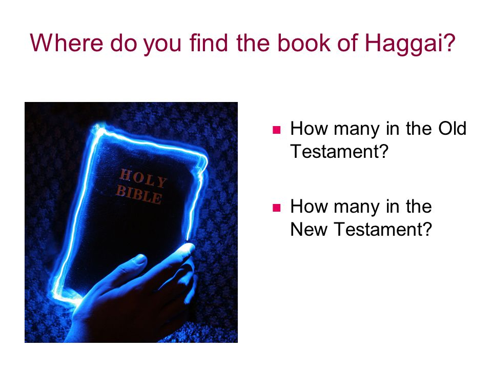 How many in the Old Testament? How many in the New Testament? Where do you find the book of Haggai?