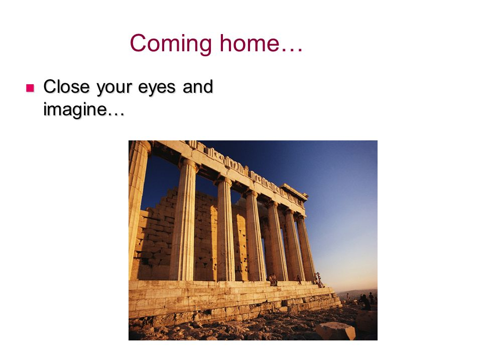 Close your eyes and imagine… Close your eyes and imagine… Coming home…