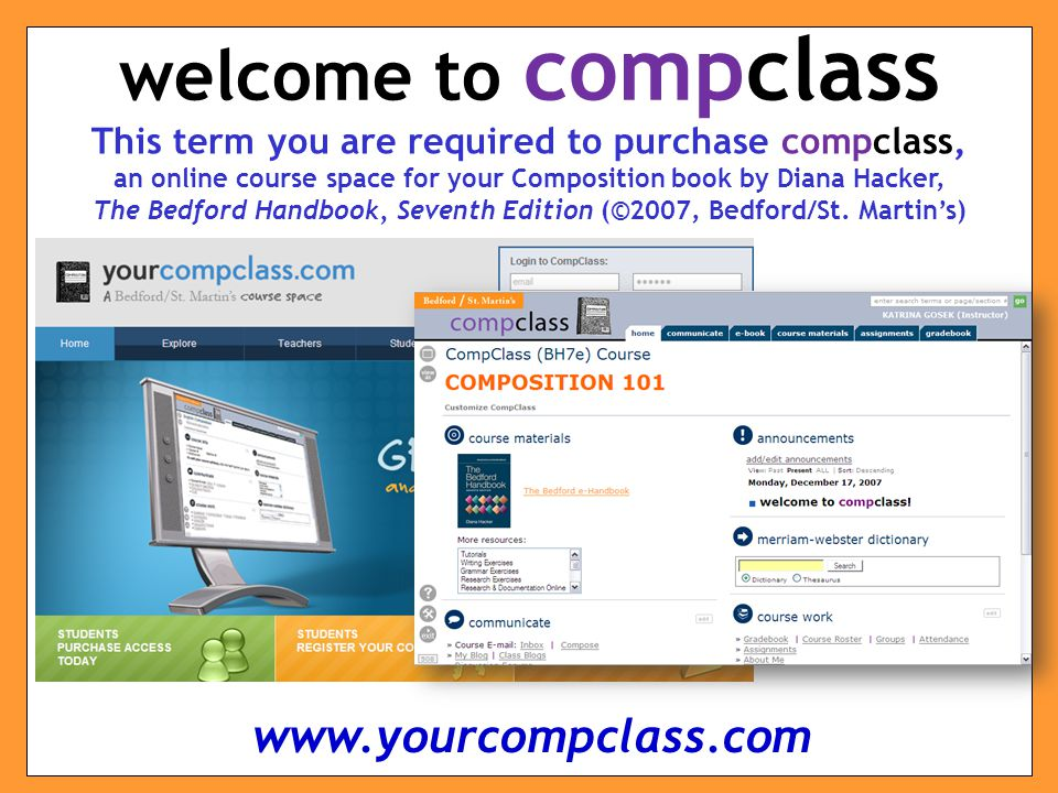 This term you are required to purchase compclass, an online course space for your Composition book by Diana Hacker, The Bedford Handbook, Seventh Edition (©2007, Bedford/St.