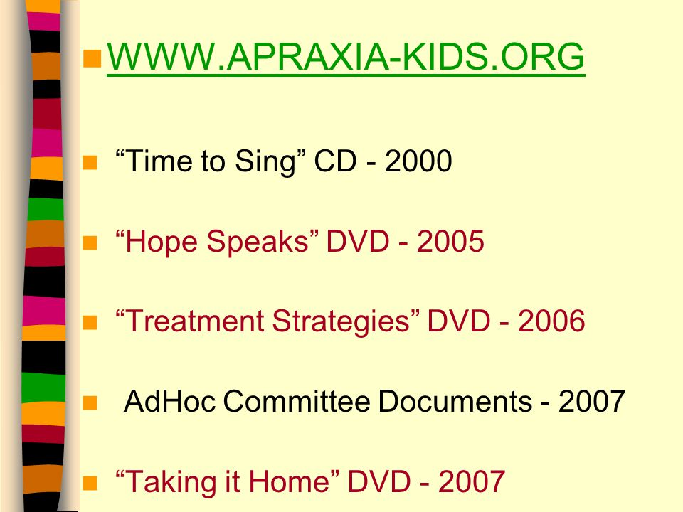 WWW.APRAXIA-KIDS.ORG Time to Sing CD - 2000 Hope Speaks DVD - 2005 Treatment Strategies DVD - 2006 AdHoc Committee Documents - 2007 Taking it Home DVD - 2007