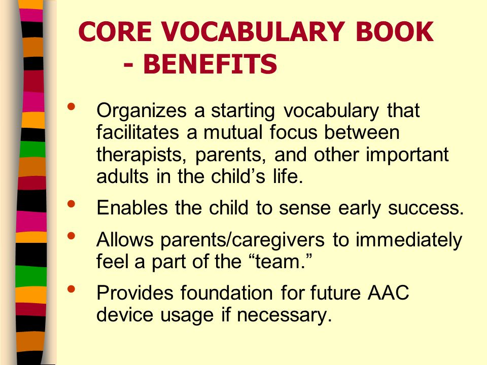 CORE VOCABULARY BOOK - BENEFITS Organizes a starting vocabulary that facilitates a mutual focus between therapists, parents, and other important adults in the child's life.