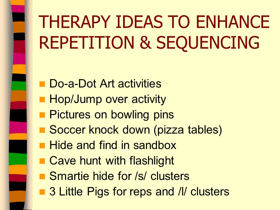 THERAPY IDEAS TO ENHANCE REPETITION & SEQUENCING Do-a-Dot Art activities Hop/Jump over activity Pictures on bowling pins Soccer knock down (pizza tables) Hide and find in sandbox Cave hunt with flashlight Smartie hide for /s/ clusters 3 Little Pigs for reps and /l/ clusters