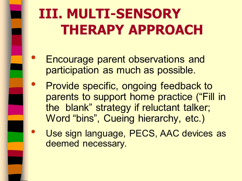 III. MULTI-SENSORY THERAPY APPROACH Encourage parent observations and participation as much as possible. Provide specific, ongoing feedback to parents