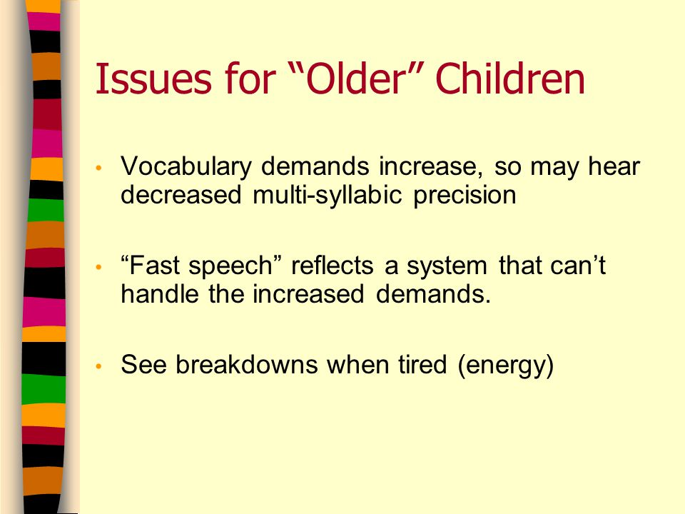 Issues for Older Children Vocabulary demands increase, so may hear decreased multi-syllabic precision Fast speech reflects a system that can't handle the increased demands.