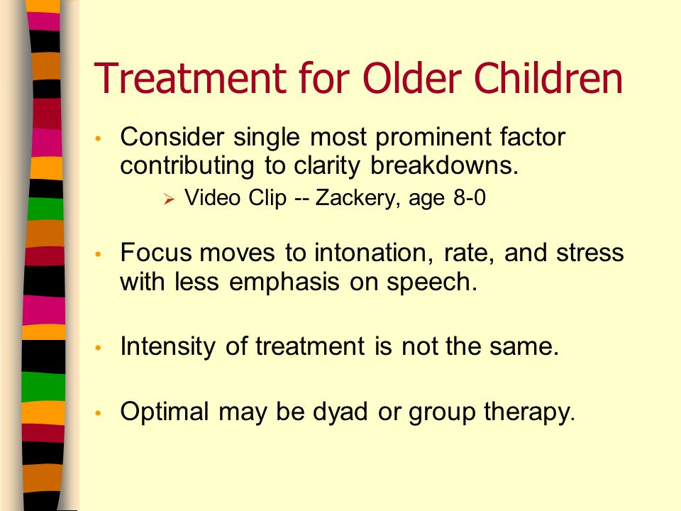 Treatment for Older Children Consider single most prominent factor contributing to clarity breakdowns.