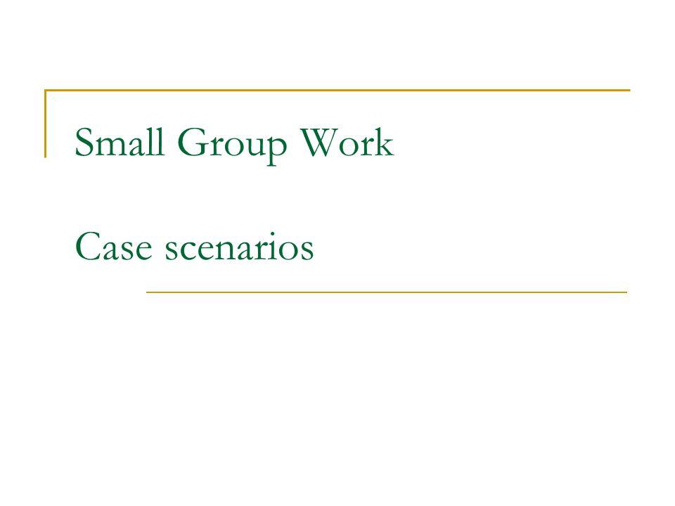 Small Group Work Case scenarios