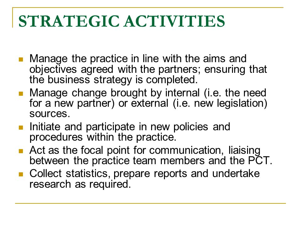 STRATEGIC ACTIVITIES Manage the practice in line with the aims and objectives agreed with the partners; ensuring that the business strategy is completed.
