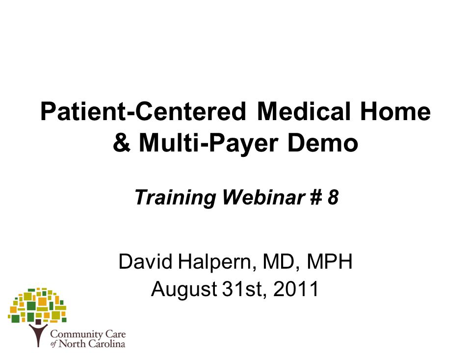 Patient-Centered Medical Home & Multi-Payer Demo Training Webinar # 8 David Halpern, MD, MPH August 31st, 2011