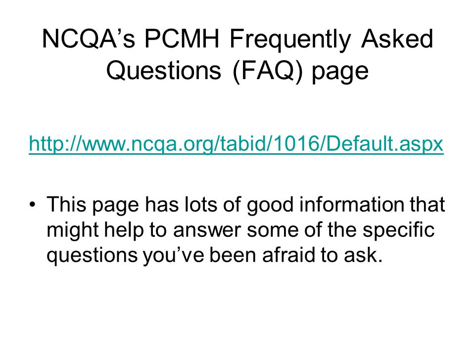 NCQA's PCMH Frequently Asked Questions (FAQ) page http://www.ncqa.org/tabid/1016/Default.aspx This page has lots of good information that might help to answer some of the specific questions you've been afraid to ask.