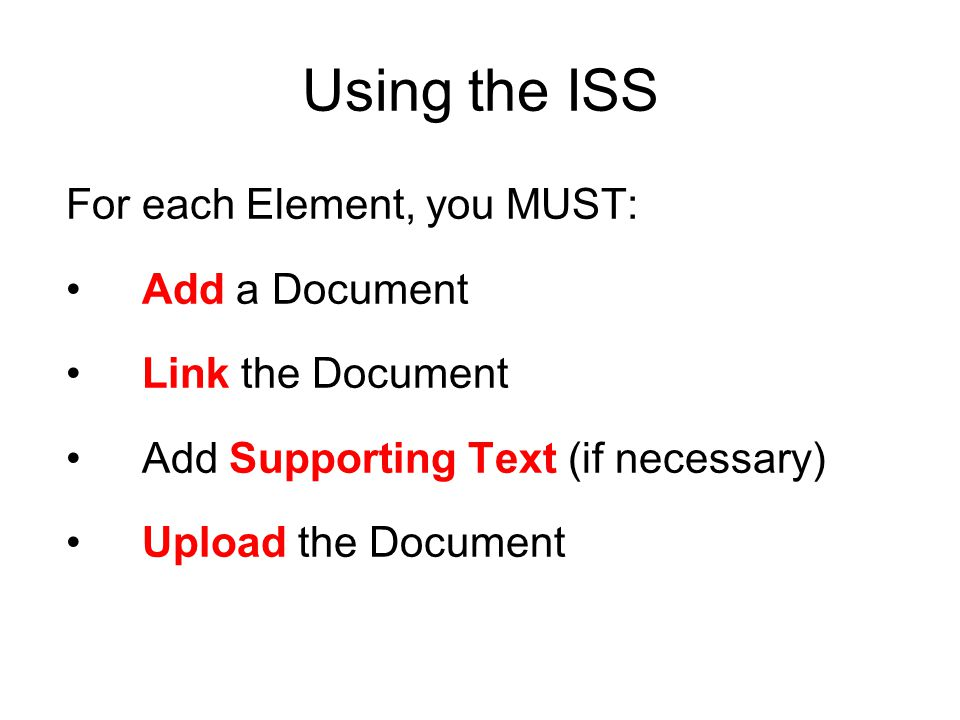 Using the ISS For each Element, you MUST: Add a Document Link the Document Add Supporting Text (if necessary) Upload the Document