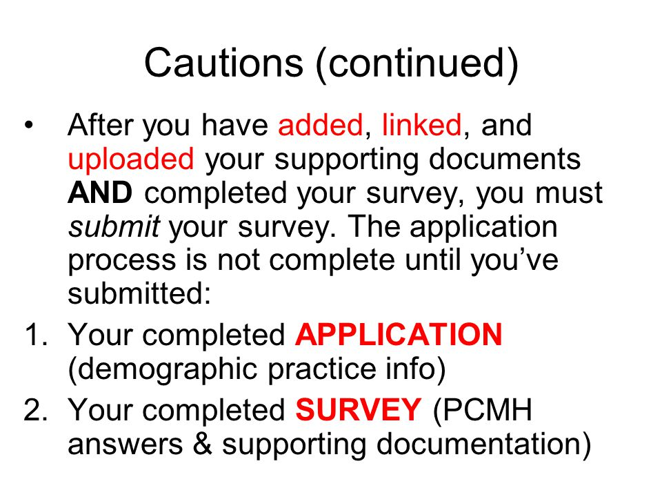 Cautions (continued) After you have added, linked, and uploaded your supporting documents AND completed your survey, you must submit your survey.