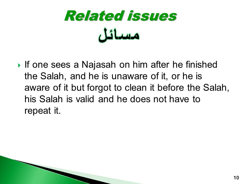  If one sees a Najasah on him after he finished the Salah, and he is unaware of it, or he is aware of it but forgot to clean it before the Salah, his Salah is valid and he does not have to repeat it.