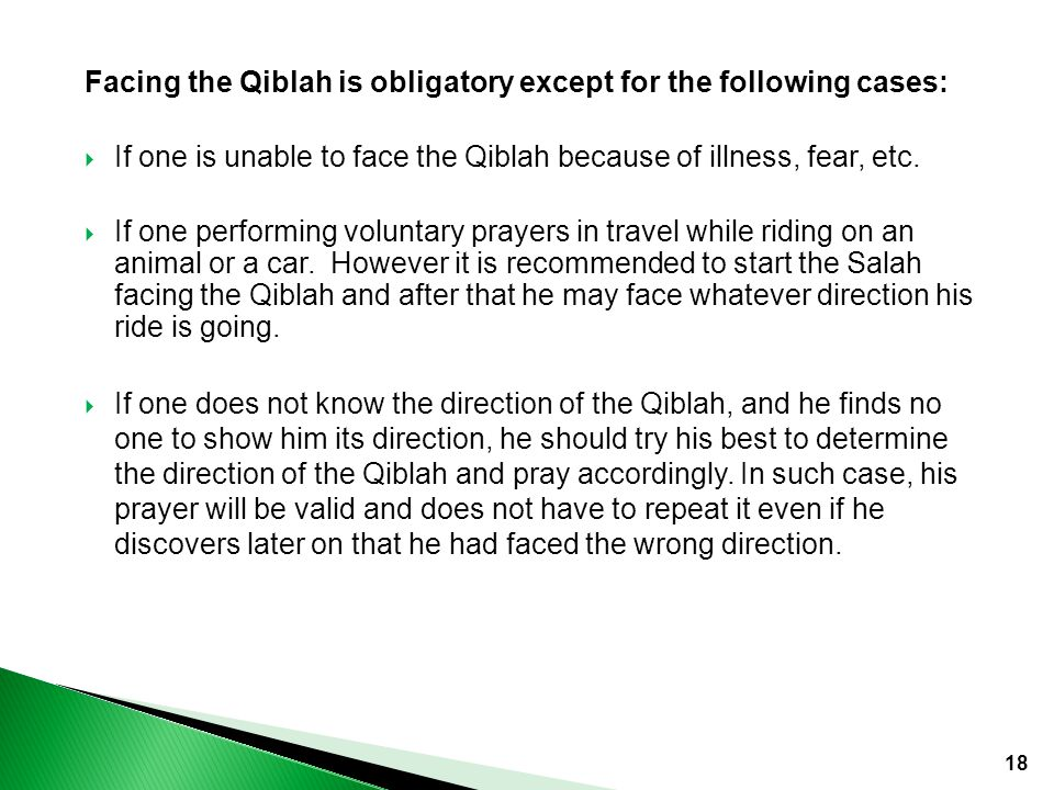 18 Facing the Qiblah is obligatory except for the following cases:  If one is unable to face the Qiblah because of illness, fear, etc.