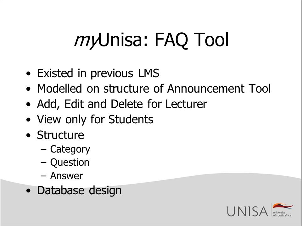 myUnisa: FAQ Tool Existed in previous LMS Modelled on structure of Announcement Tool Add, Edit and Delete for Lecturer View only for Students Structure –Category –Question –Answer Database design