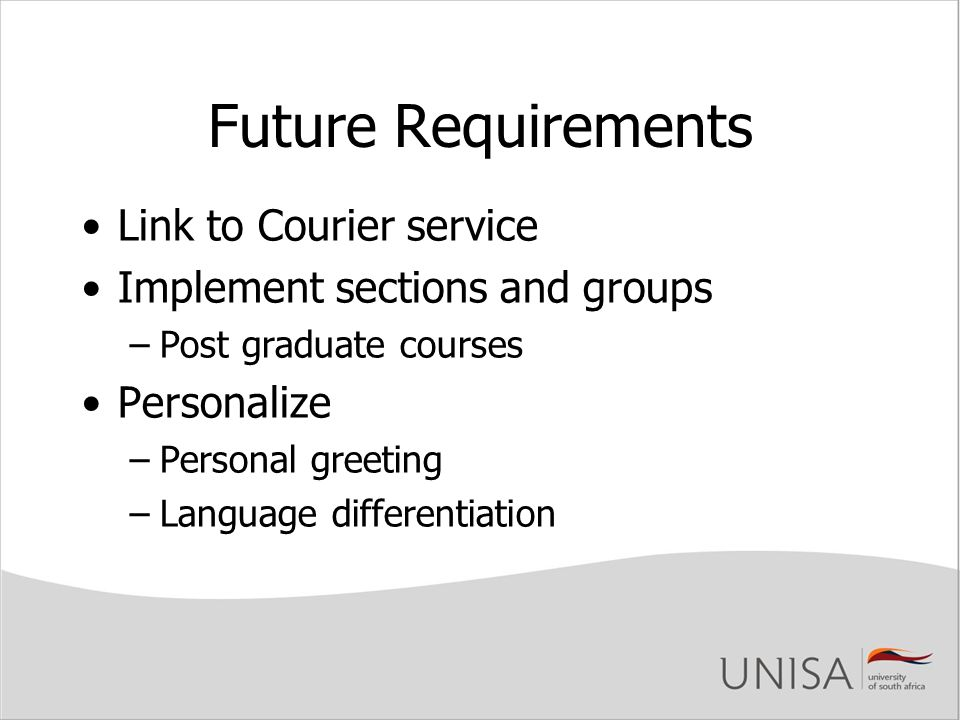 Future Requirements Link to Courier service Implement sections and groups –Post graduate courses Personalize –Personal greeting –Language differentiation