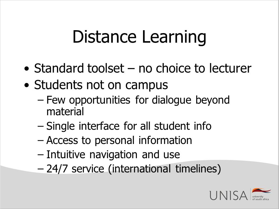 Distance Learning Standard toolset – no choice to lecturer Students not on campus –Few opportunities for dialogue beyond material –Single interface for all student info –Access to personal information –Intuitive navigation and use –24/7 service (international timelines)