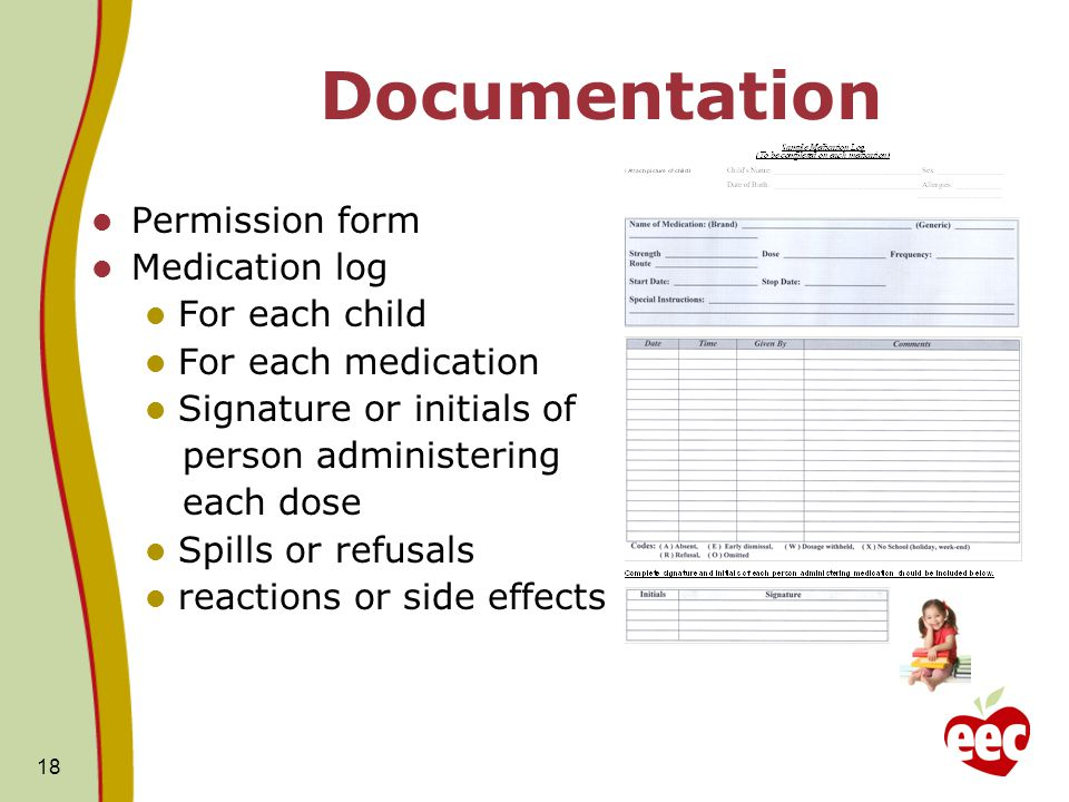 18 Documentation Permission form Medication log For each child For each medication Signature or initials of person administering each dose Spills or r