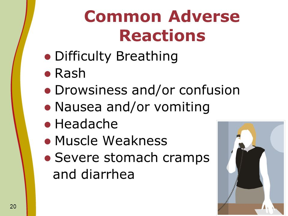 20 Common Adverse Reactions Difficulty Breathing Rash Drowsiness and/or confusion Nausea and/or vomiting Headache Muscle Weakness Severe stomach cramp