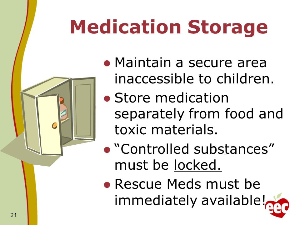 """21 Medication Storage Maintain a secure area inaccessible to children. Store medication separately from food and toxic materials. """"Controlled substanc"""