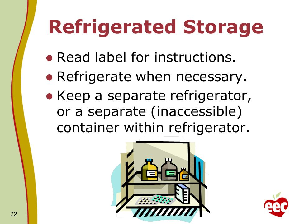 22 Refrigerated Storage Read label for instructions. Refrigerate when necessary. Keep a separate refrigerator, or a separate (inaccessible) container