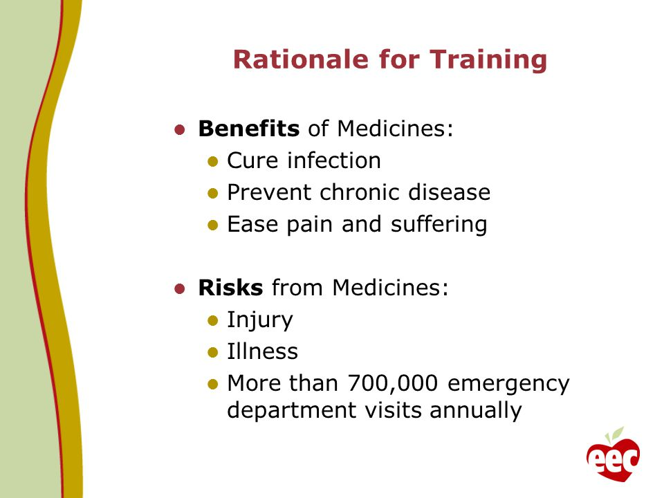 Rationale for Training Benefits of Medicines: Cure infection Prevent chronic disease Ease pain and suffering Risks from Medicines: Injury Illness More
