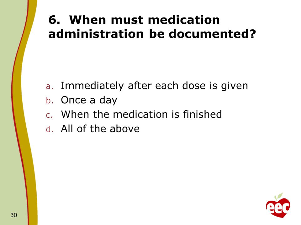 30 6. When must medication administration be documented? a. Immediately after each dose is given b. Once a day c. When the medication is finished d. A