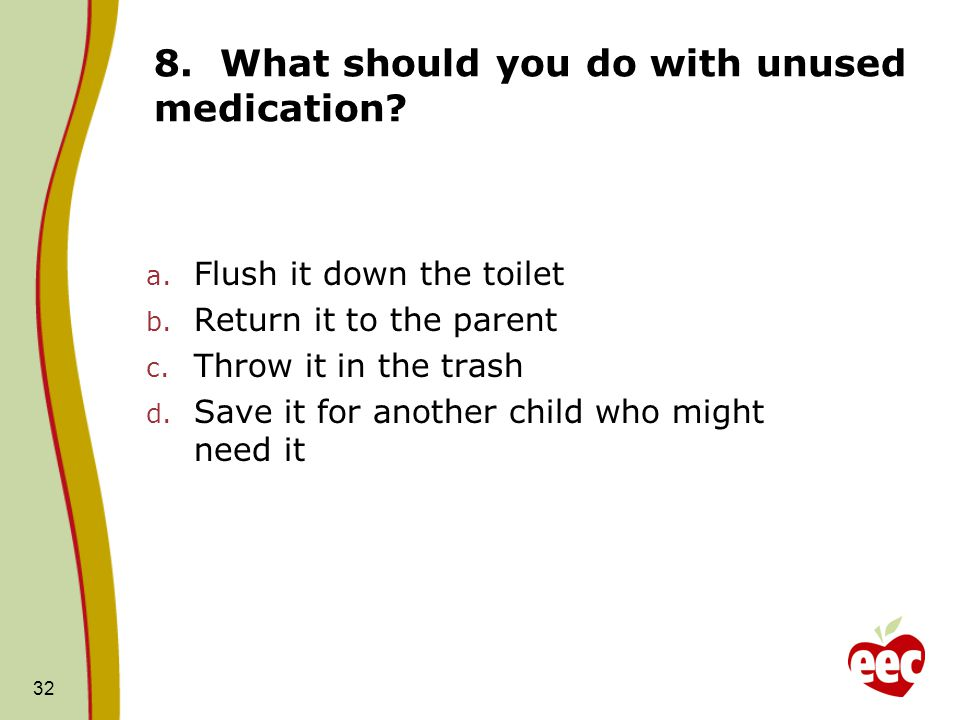 32 8. What should you do with unused medication? a. Flush it down the toilet b. Return it to the parent c. Throw it in the trash d. Save it for anothe