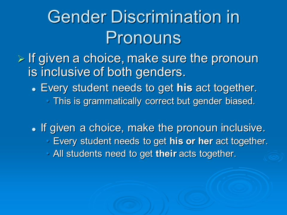 Gender Discrimination in Pronouns  If given a choice, make sure the pronoun is inclusive of both genders.