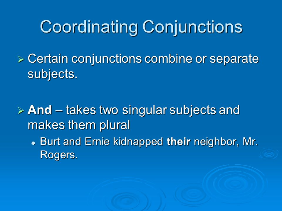Coordinating Conjunctions  Certain conjunctions combine or separate subjects.