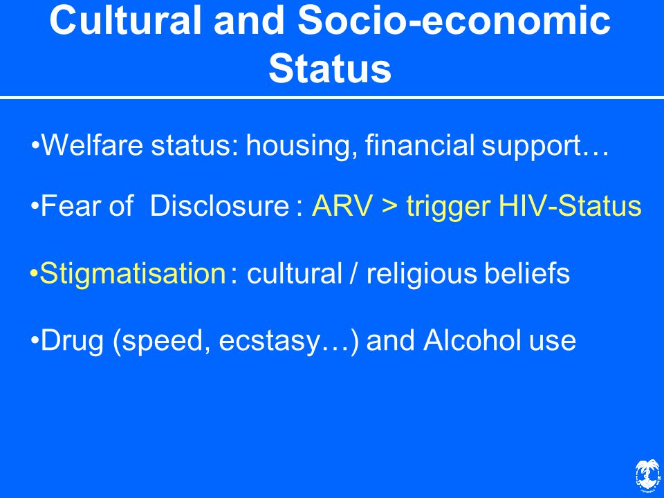 Cultural and Socio-economic Status Drug (speed, ecstasy…) and Alcohol use Fear of Disclosure : ARV > trigger HIV-Status Welfare status: housing, financial support… Stigmatisation : cultural / religious beliefs