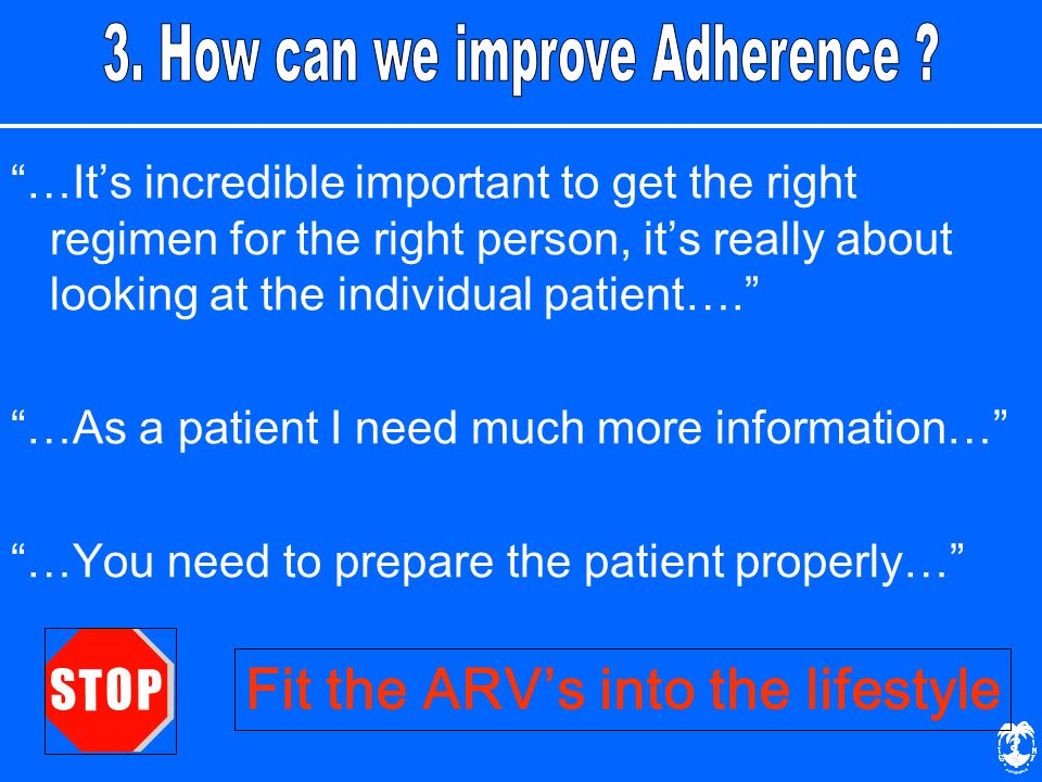 …It's incredible important to get the right regimen for the right person, it's really about looking at the individual patient…. …As a patient I need much more information… …You need to prepare the patient properly… Fit the ARV's into the lifestyle