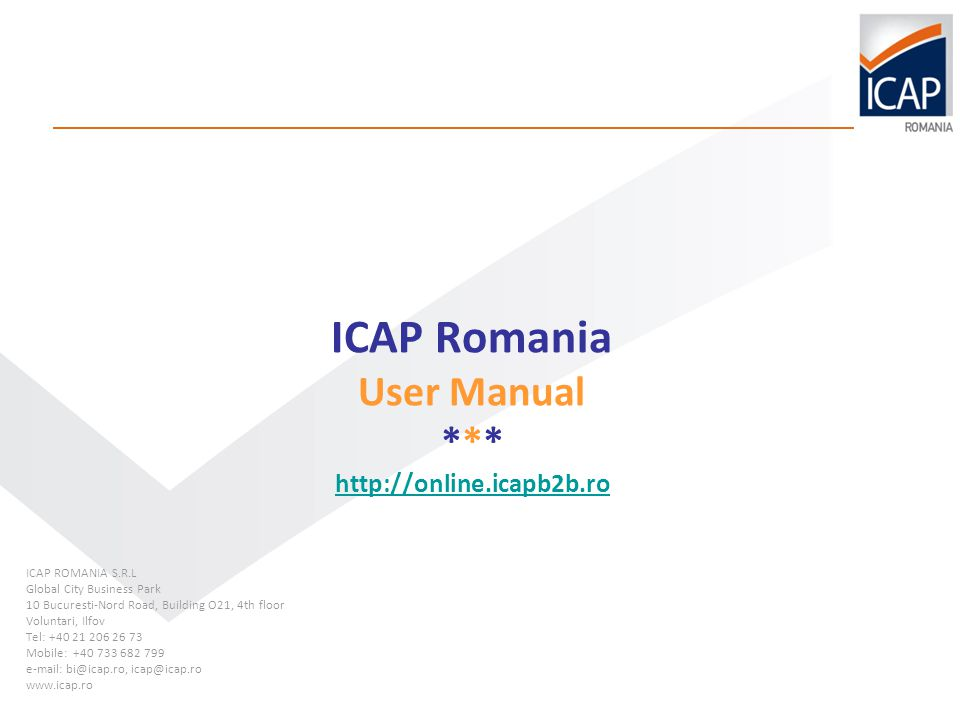 ICAP Romania User Manual *** http://online.icapb2b.ro http://online.icapb2b.ro ICAP ROMANIA S.R.L Global City Business Park 10 Bucuresti-Nord Road, Building O21, 4th floor Voluntari, Ilfov Tel: +40 21 206 26 73 Mobile: +40 733 682 799 e-mail: bi@icap.ro, icap@icap.ro www.icap.ro