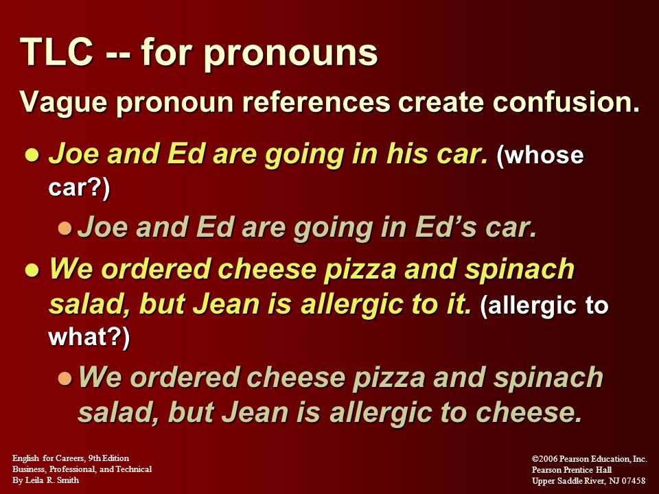TLC -- for pronouns Vague pronoun references create confusion. Joe and Ed are going in his car. (whose car?) Joe and Ed are going in his car. (whose c