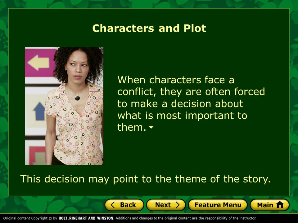 Characters and Plot For example, one element of plot is conflict—the struggle or clash between opposing characters, forces, or emotions. Use what you