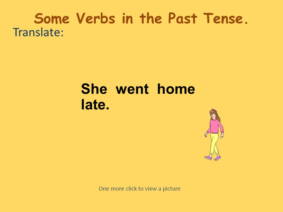 Translate: She went home late. One more click to view a picture Some Verbs in the Past Tense.