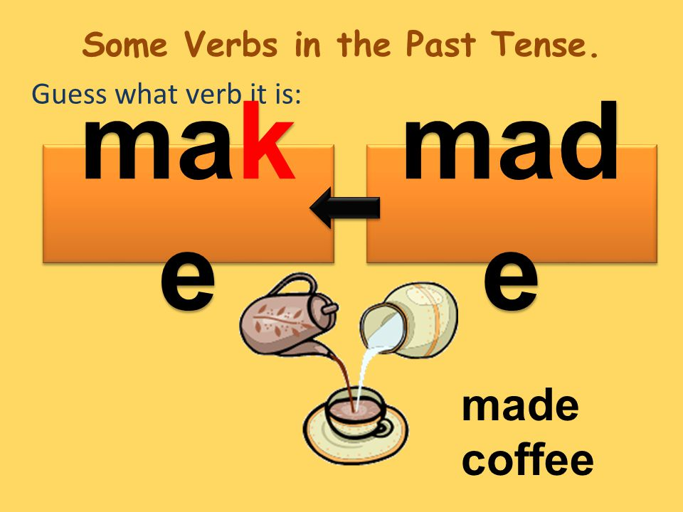 Guess what verb it is: mad e mak e made coffee Some Verbs in the Past Tense.